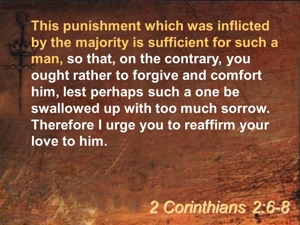 This punishment which was inflicted by the majority is sufficient for such a man, so that, on the contrary, you ought rather to forgive and comfort him, lest perhaps such a one be swallowed up with too much sorrow. Therefore I urge you to reaffirm your love to him.