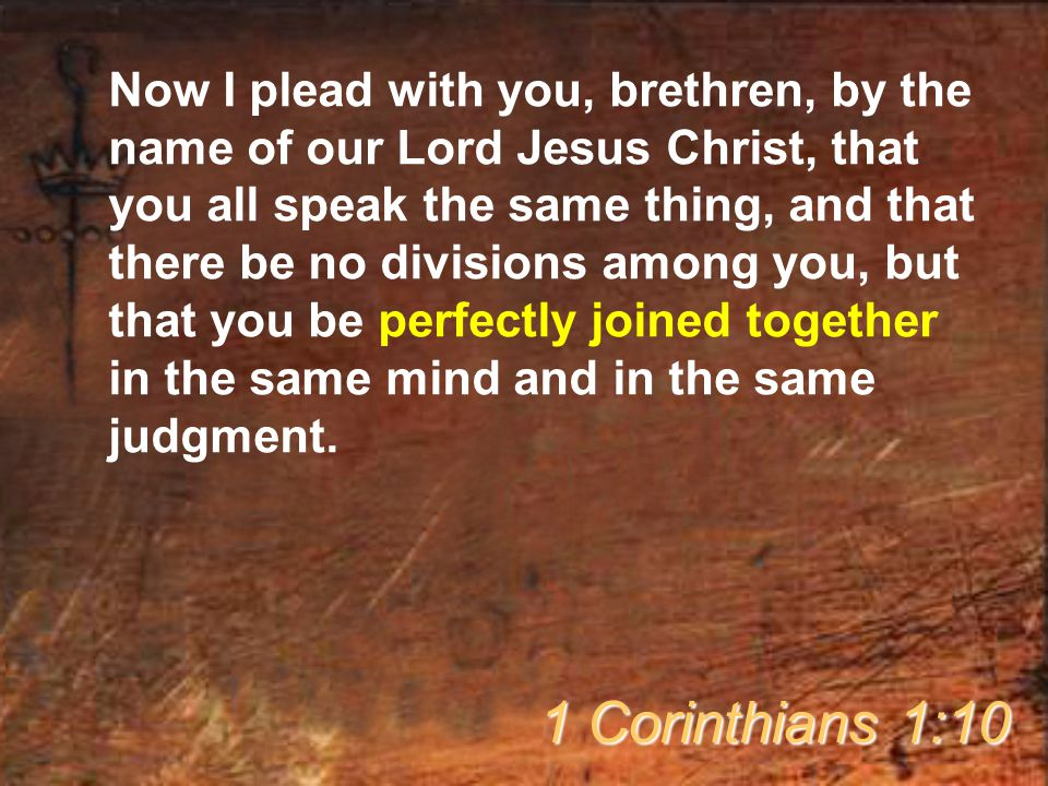 Now I plead with you, brethren, by the name of our Lord Jesus Christ, that you all speak the same thing, and that there be no divisions among you, but that you be perfectly joined together in the same mind and in the same judgment.