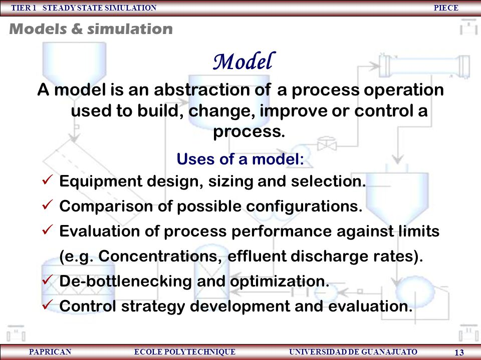 Models & simulation Model. A model is an abstraction of a process operation used to build, change, improve or control a process.