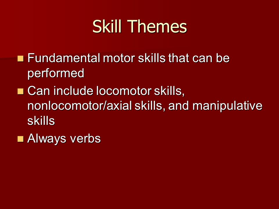 Skill Themes Fundamental motor skills that can be performed