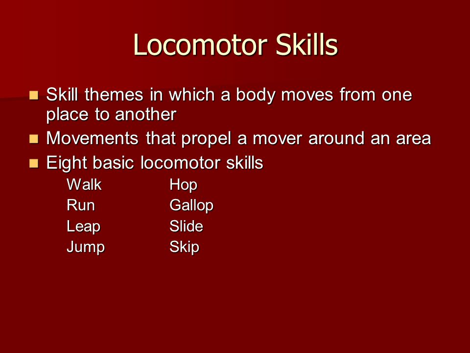 Locomotor Skills Skill themes in which a body moves from one place to another. Movements that propel a mover around an area.