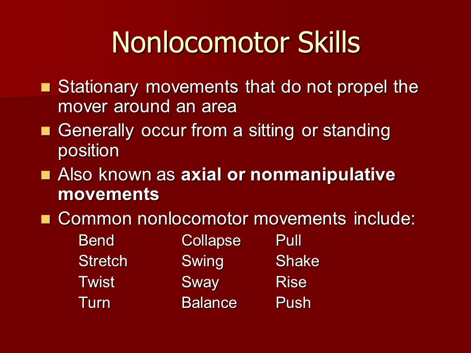 Nonlocomotor Skills Stationary movements that do not propel the mover around an area. Generally occur from a sitting or standing position.