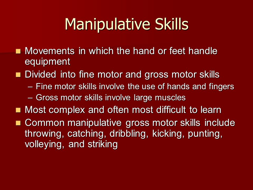 Manipulative Skills Movements in which the hand or feet handle equipment. Divided into fine motor and gross motor skills.
