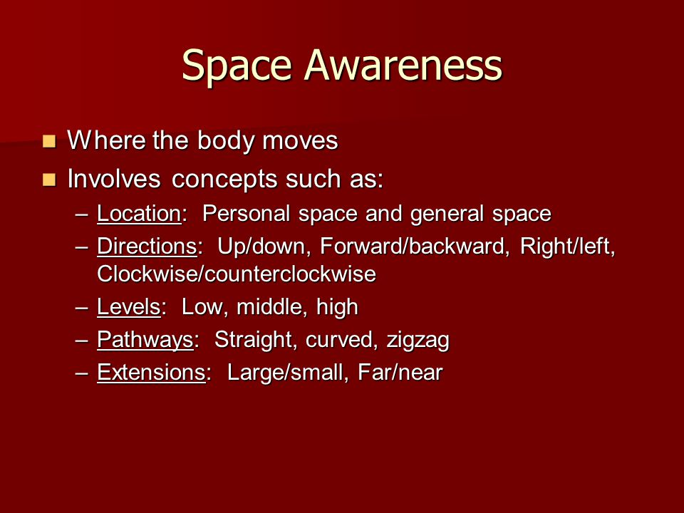 Space Awareness Where the body moves Involves concepts such as: