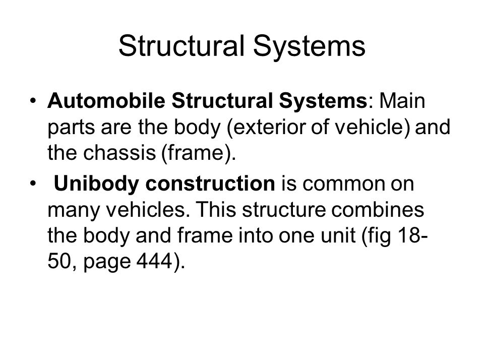 Structural Systems Automobile Structural Systems: Main parts are the body (exterior of vehicle) and the chassis (frame).