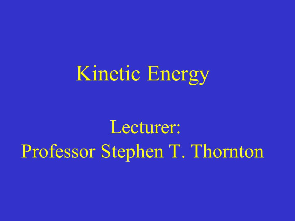 Kinetic Energy Lecturer: Professor Stephen T. Thornton