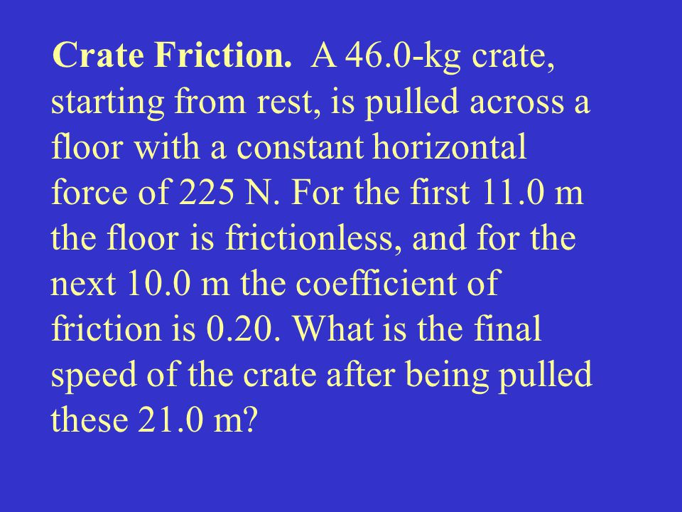 Crate Friction. A 46.0-kg crate, starting from rest, is pulled across a floor with a constant horizontal force of 225 N. For the first 11.0 m the floor is frictionless, and for the next 10.0 m the coefficient of friction is 0.20. What is the final speed of the crate after being pulled these 21.0 m