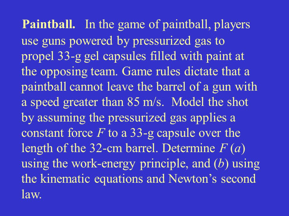 Paintball. In the game of paintball, players use guns powered by pressurized gas to propel 33-g gel capsules filled with paint at the opposing team. Game rules dictate that a paintball cannot leave the barrel of a gun with a speed greater than 85 m/s. Model the shot by assuming the pressurized gas applies a constant force F to a 33-g capsule over the length of the 32-cm barrel. Determine F (a) using the work-energy principle, and (b) using the kinematic equations and Newton's second law.