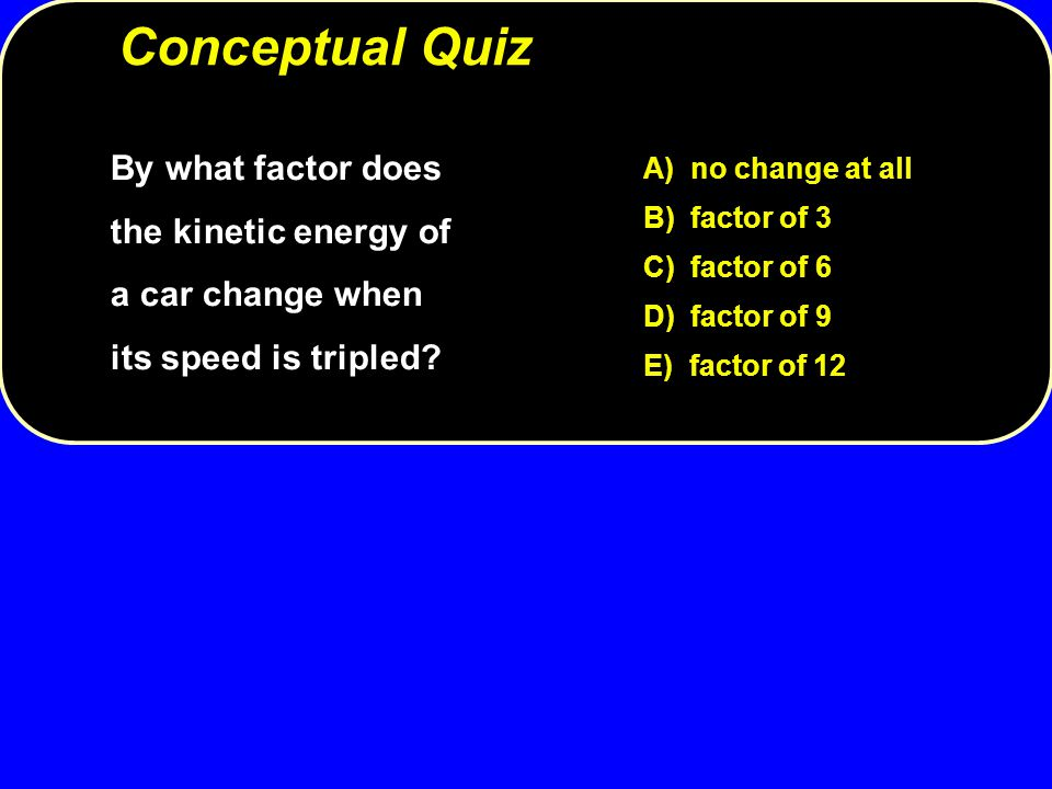 Conceptual Quiz By what factor does the kinetic energy of a car change when its speed is tripled A) no change at all.