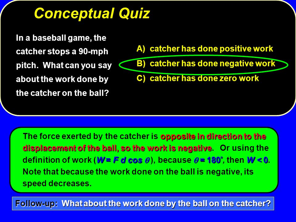 Conceptual Quiz In a baseball game, the catcher stops a 90-mph pitch. What can you say about the work done by the catcher on the ball