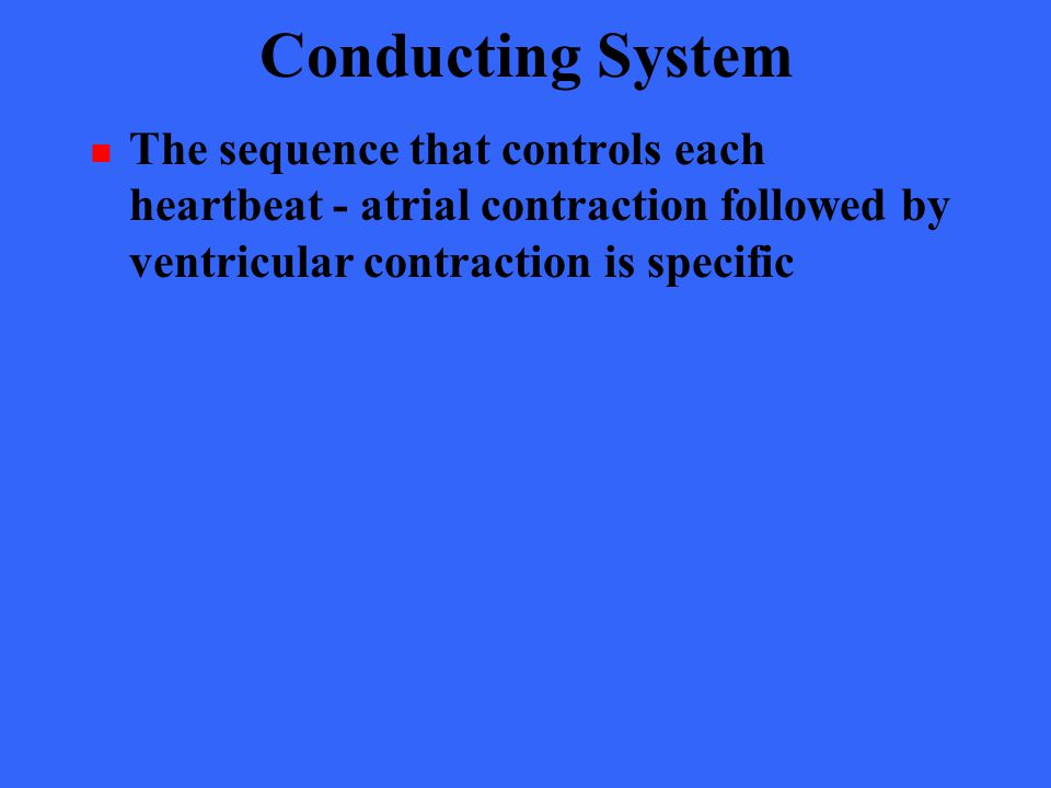 Conducting System The sequence that controls each heartbeat - atrial contraction followed by ventricular contraction is specific.