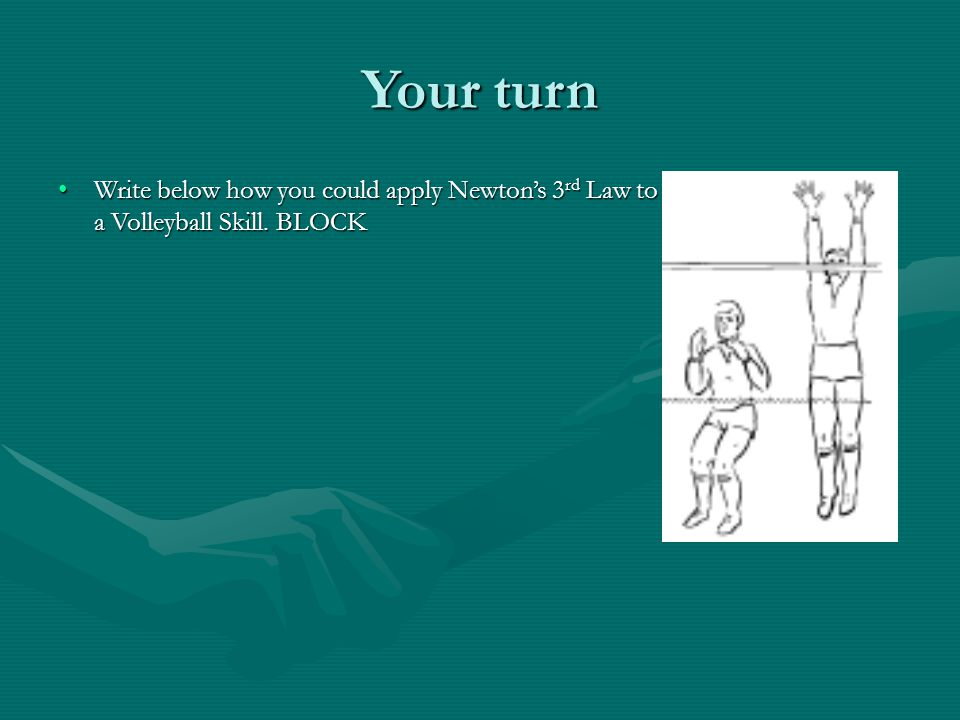 Your turn Write below how you could apply Newton's 3rd Law to a Volleyball Skill. BLOCK