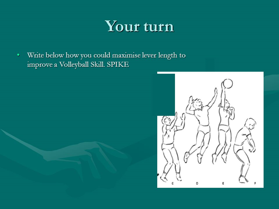 Your turn Write below how you could maximise lever length to improve a Volleyball Skill. SPIKE