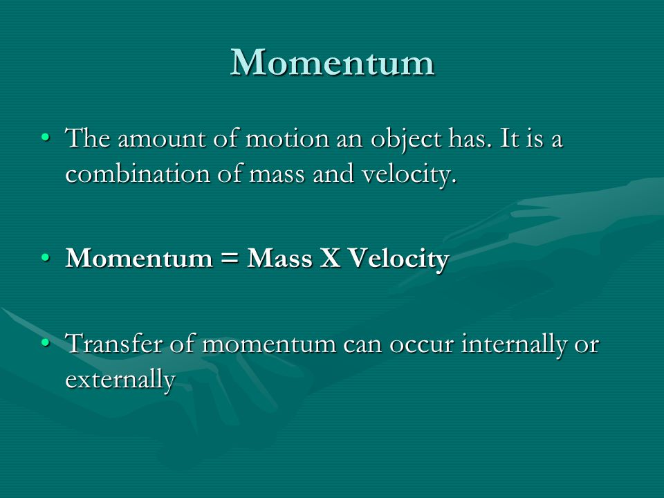 Momentum The amount of motion an object has. It is a combination of mass and velocity. Momentum = Mass X Velocity.