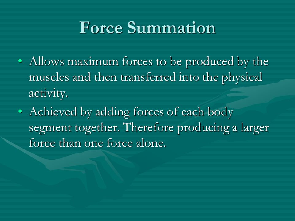 Force Summation Allows maximum forces to be produced by the muscles and then transferred into the physical activity.
