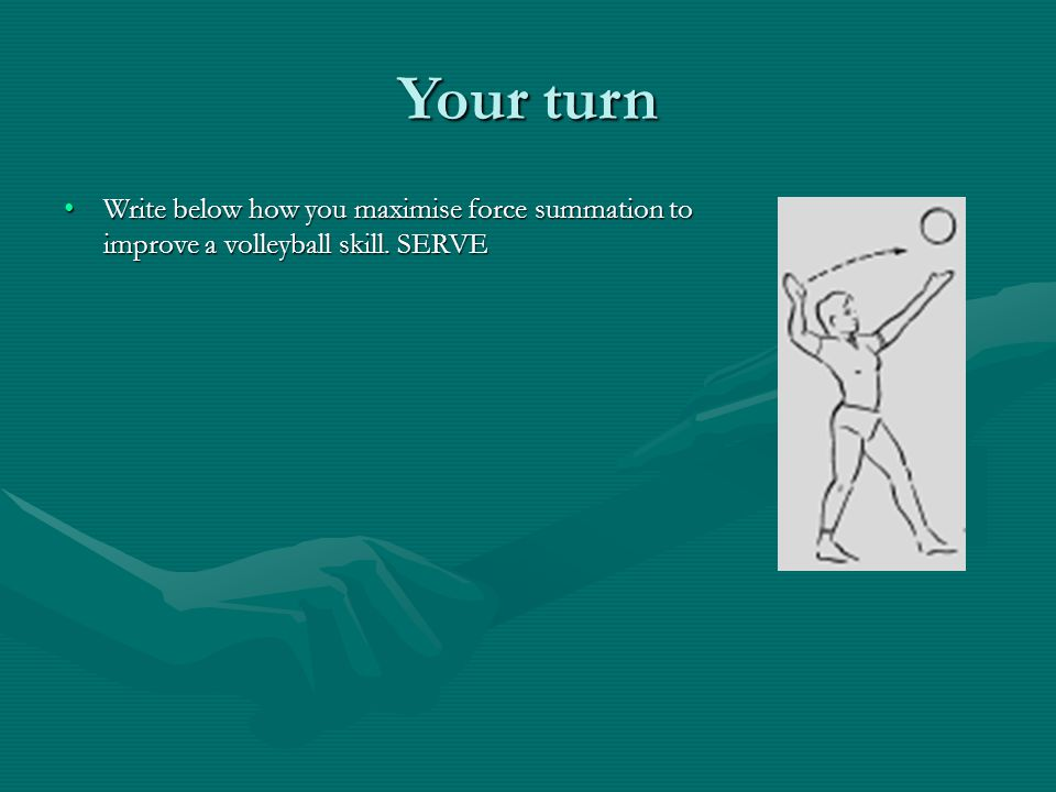 Your turn Write below how you maximise force summation to improve a volleyball skill. SERVE