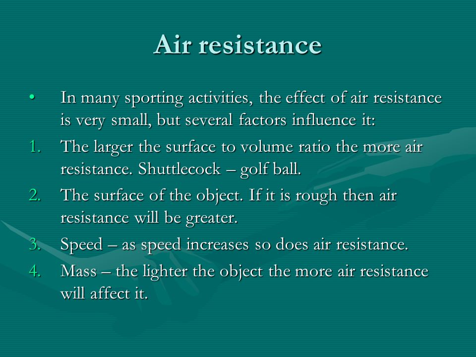 Air resistance In many sporting activities, the effect of air resistance is very small, but several factors influence it: