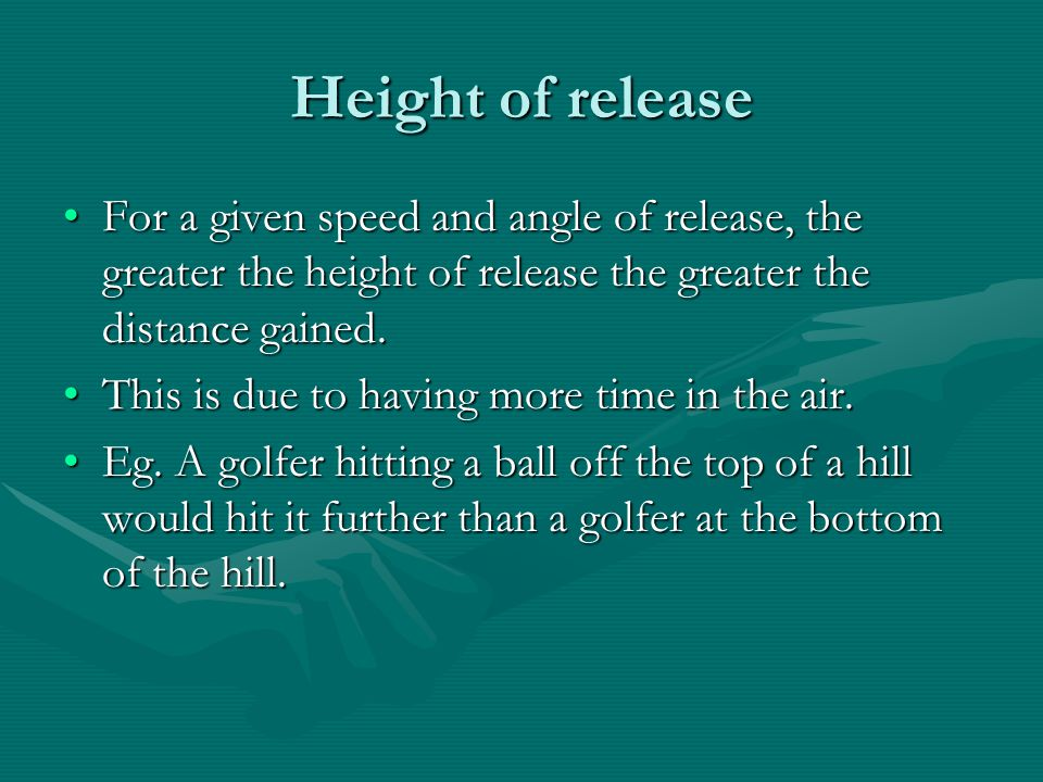 Height of release For a given speed and angle of release, the greater the height of release the greater the distance gained.