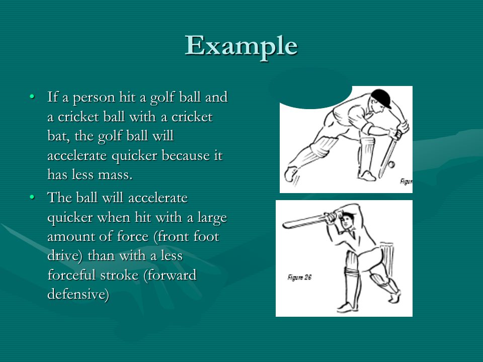 Example If a person hit a golf ball and a cricket ball with a cricket bat, the golf ball will accelerate quicker because it has less mass.
