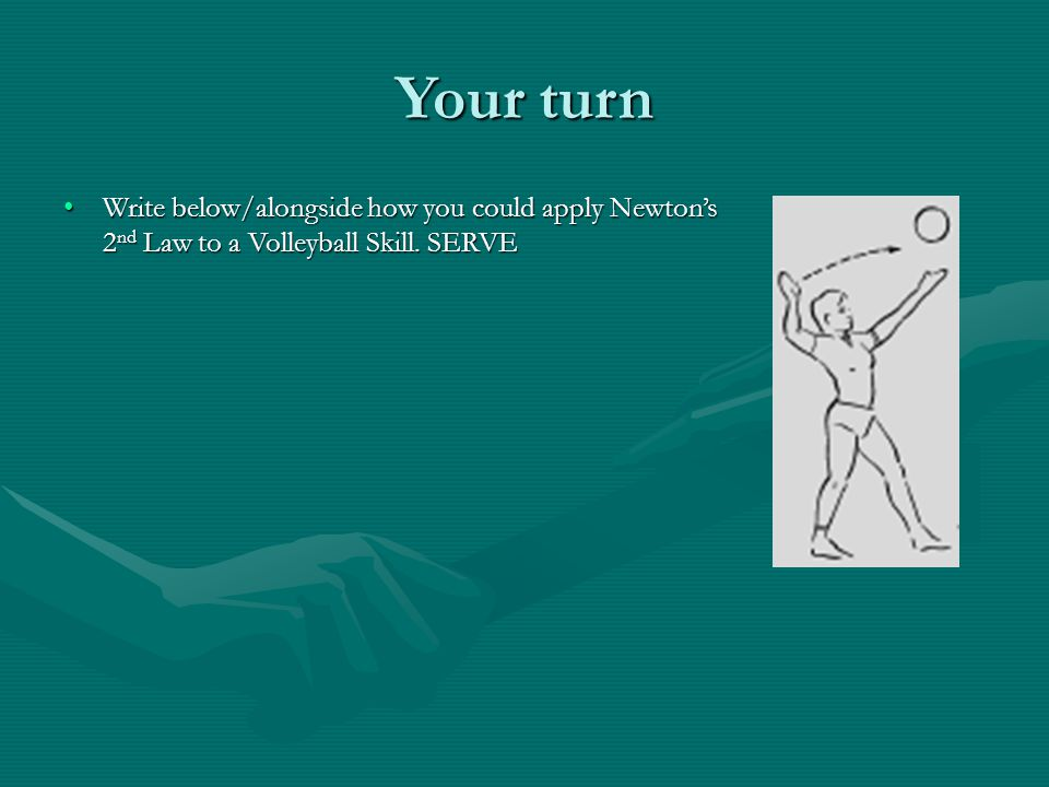 Your turn Write below/alongside how you could apply Newton's 2nd Law to a Volleyball Skill. SERVE