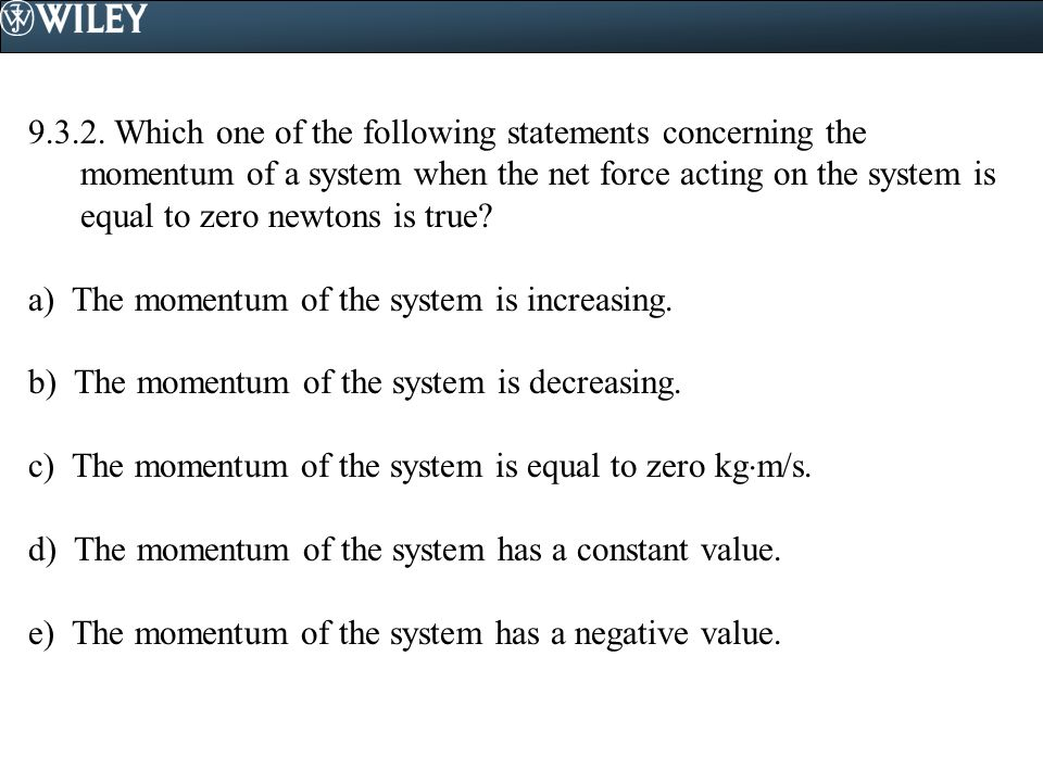 9.3.2. Which one of the following statements concerning the momentum of a system when the net force acting on the system is equal to zero newtons is true