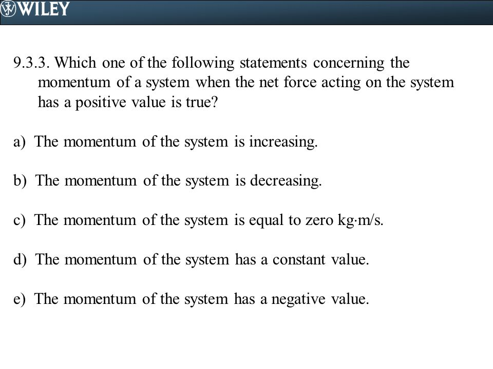 9.3.3. Which one of the following statements concerning the momentum of a system when the net force acting on the system has a positive value is true