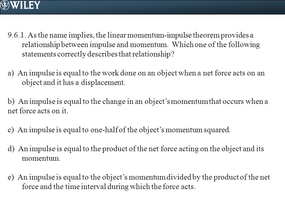 9.6.1. As the name implies, the linear momentum-impulse theorem provides a relationship between impulse and momentum. Which one of the following statements correctly describes that relationship
