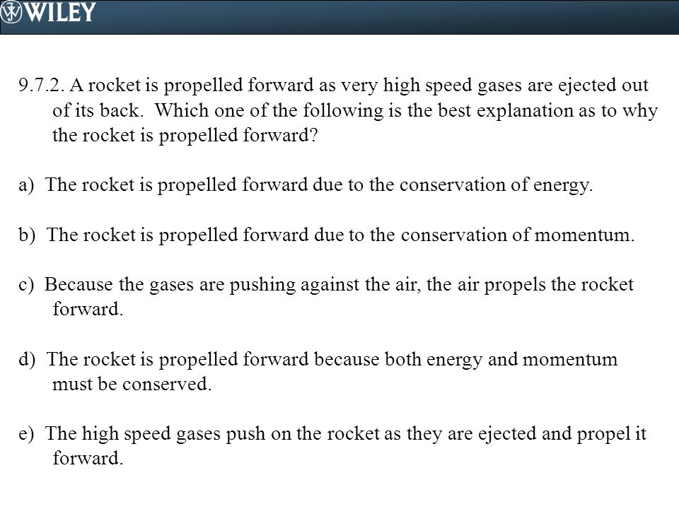 9.7.2. A rocket is propelled forward as very high speed gases are ejected out of its back. Which one of the following is the best explanation as to why the rocket is propelled forward