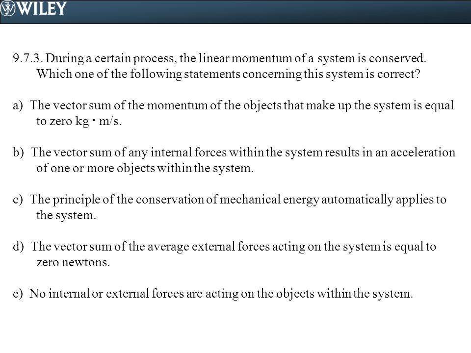 9.7.3. During a certain process, the linear momentum of a system is conserved. Which one of the following statements concerning this system is correct