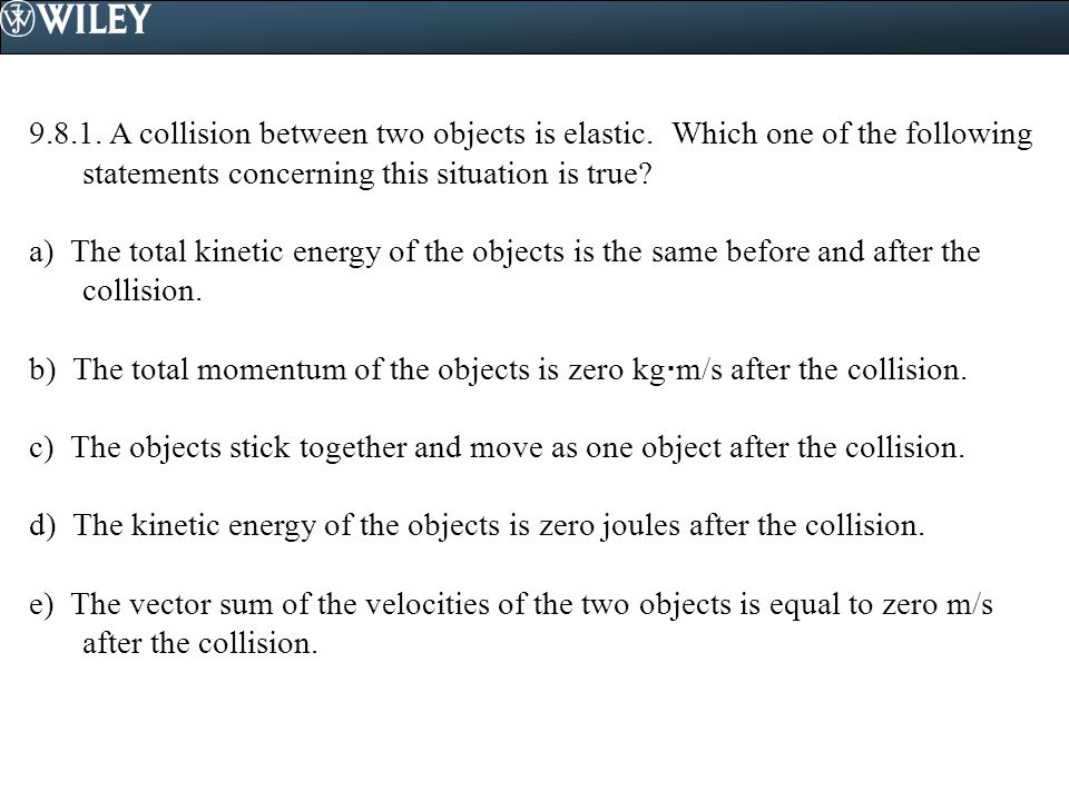 9. 8. 1. A collision between two objects is elastic