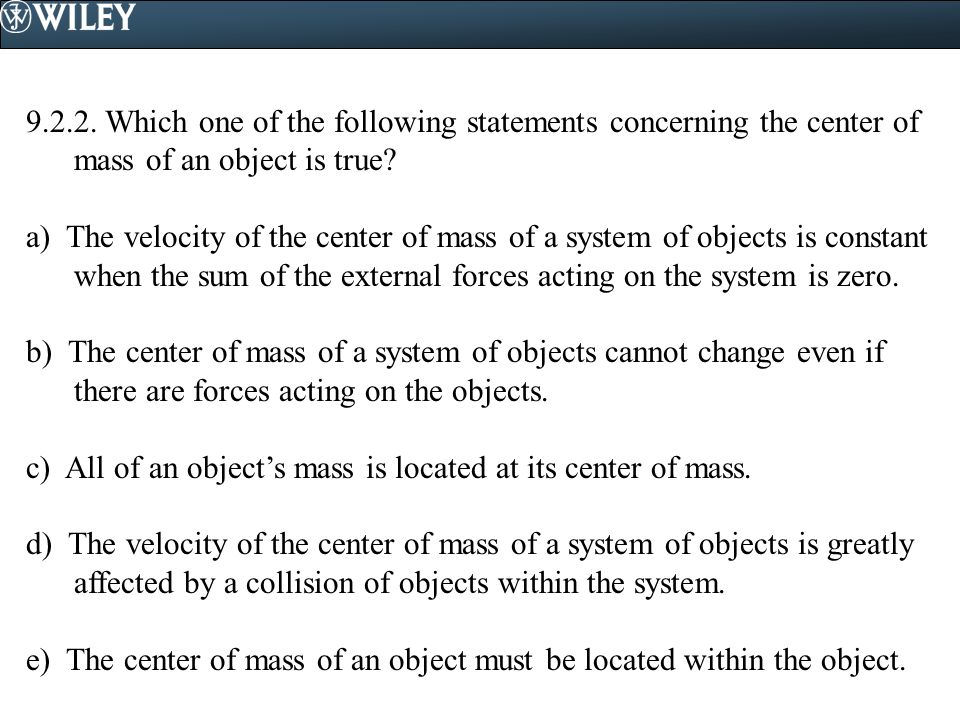 9.2.2. Which one of the following statements concerning the center of mass of an object is true