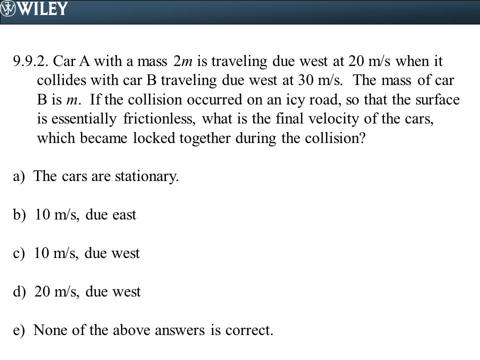 9.9.2. Car A with a mass 2m is traveling due west at 20 m/s when it collides with car B traveling due west at 30 m/s. The mass of car B is m. If the collision occurred on an icy road, so that the surface is essentially frictionless, what is the final velocity of the cars, which became locked together during the collision