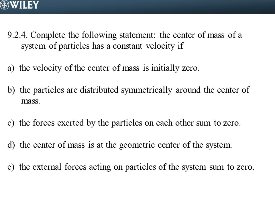 9.2.4. Complete the following statement: the center of mass of a system of particles has a constant velocity if