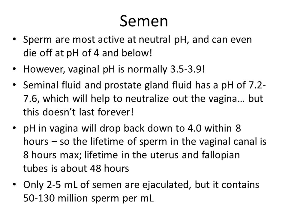 Semen Sperm are most active at neutral pH, and can even die off at pH of 4 and below! However, vaginal pH is normally 3.5-3.9!