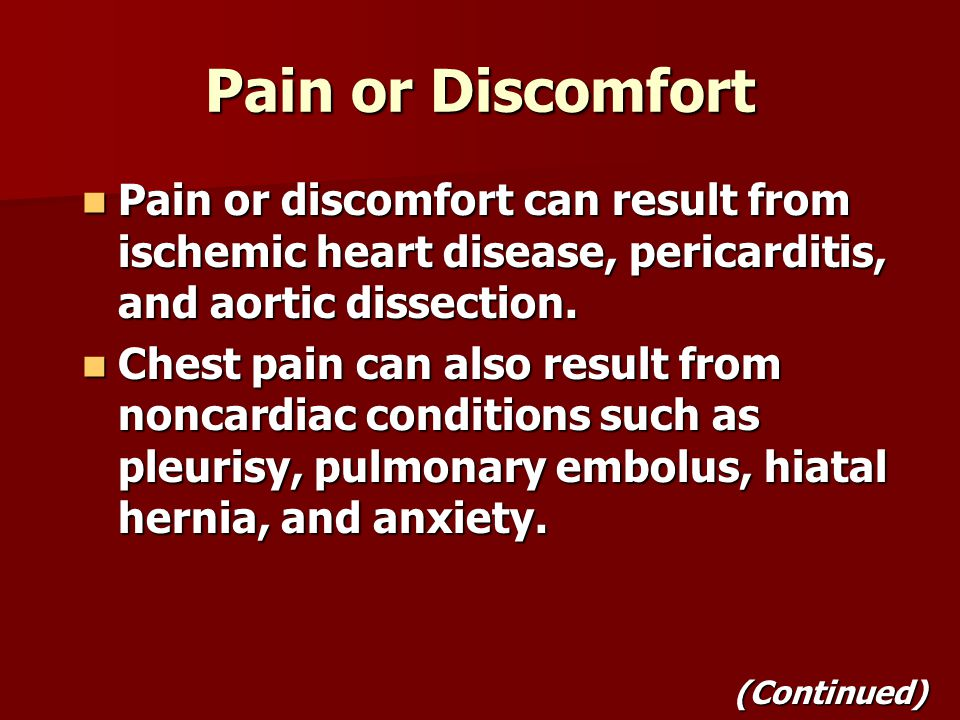 Pain or Discomfort Pain or discomfort can result from ischemic heart disease, pericarditis, and aortic dissection.