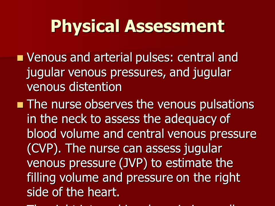 Physical Assessment Venous and arterial pulses: central and jugular venous pressures, and jugular venous distention.