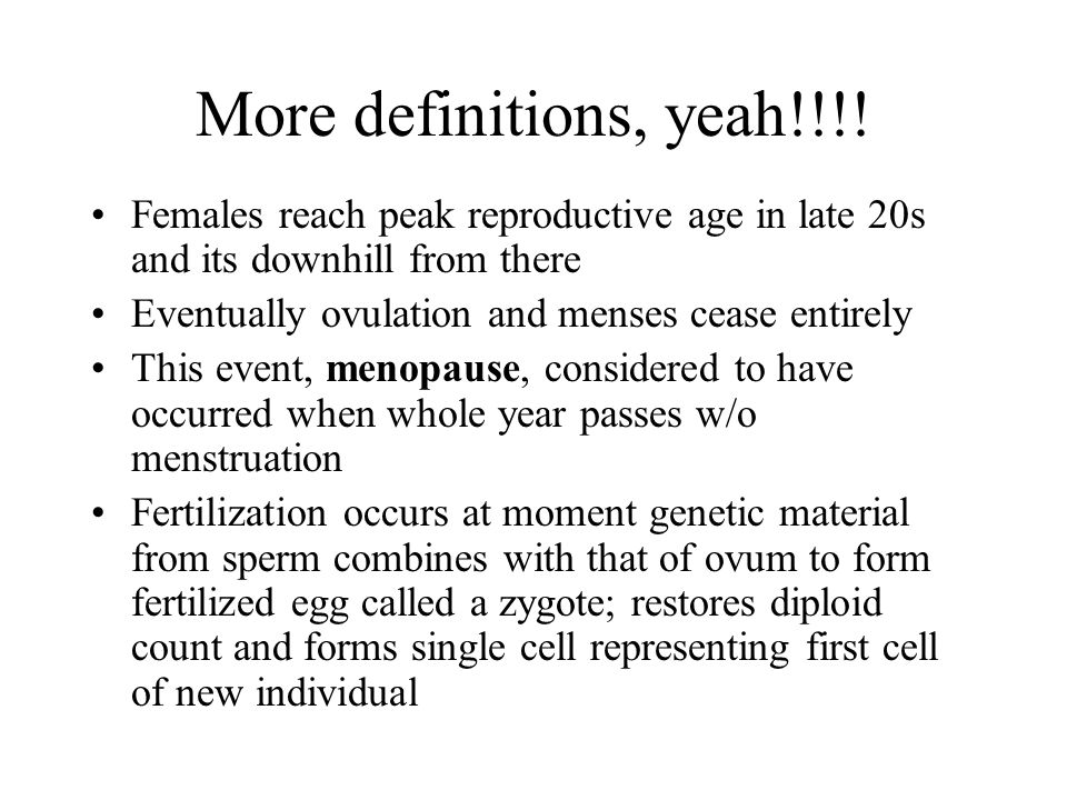 More definitions, yeah!!!! Females reach peak reproductive age in late 20s and its downhill from there.