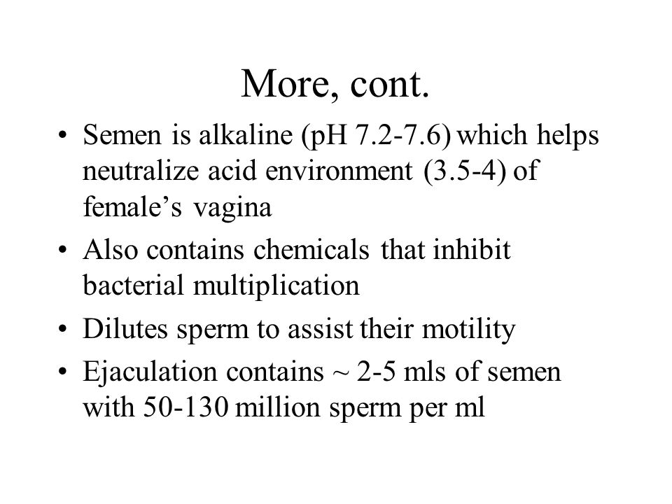 More, cont. Semen is alkaline (pH 7.2-7.6) which helps neutralize acid environment (3.5-4) of female's vagina.