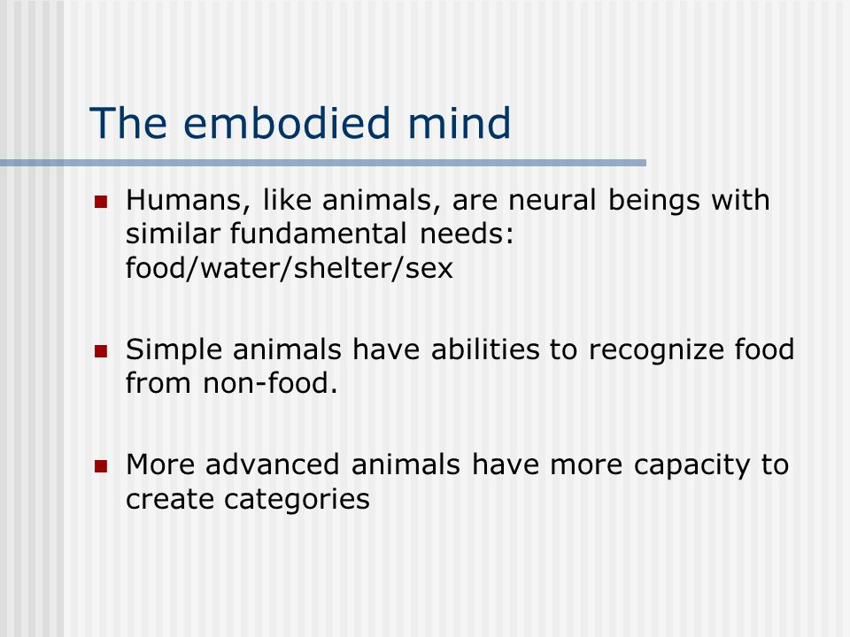 The embodied mind Humans, like animals, are neural beings with similar fundamental needs: food/water/shelter/sex.
