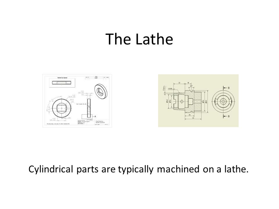 The Lathe Cylindrical parts are typically machined on a lathe.
