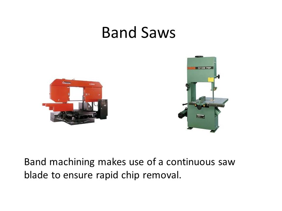 Band Saws Band machining makes use of a continuous saw blade to ensure rapid chip removal.