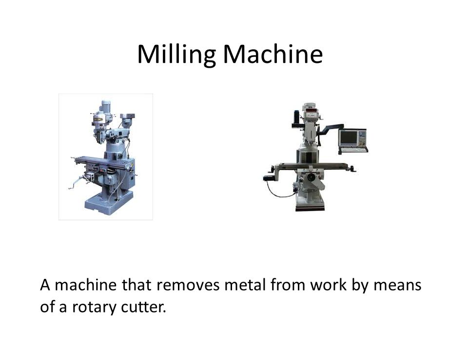 Milling Machine A machine that removes metal from work by means of a rotary cutter.