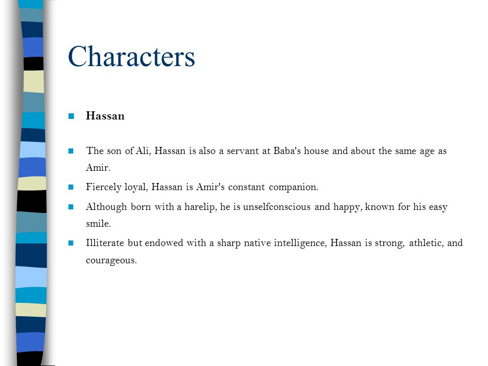 Characters Hassan. The son of Ali, Hassan is also a servant at Baba s house and about the same age as Amir.