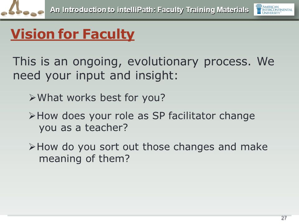 Vision for Faculty This is an ongoing, evolutionary process. We need your input and insight: What works best for you