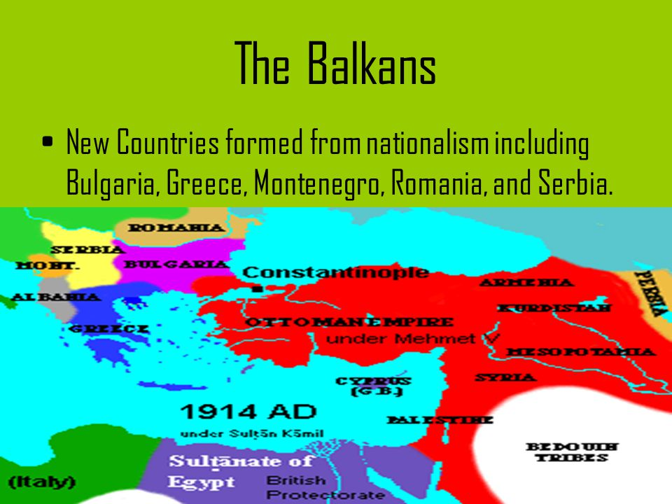 The Balkans New Countries formed from nationalism including Bulgaria, Greece, Montenegro, Romania, and Serbia.