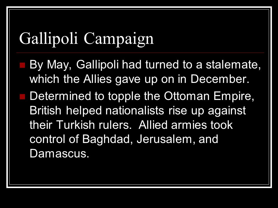 Gallipoli Campaign By May, Gallipoli had turned to a stalemate, which the Allies gave up on in December.