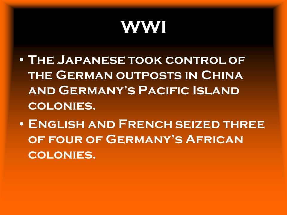 WWI The Japanese took control of the German outposts in China and Germany's Pacific Island colonies.