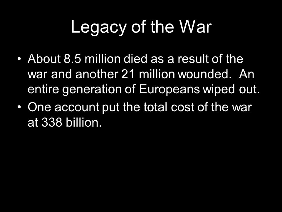 Legacy of the War About 8.5 million died as a result of the war and another 21 million wounded. An entire generation of Europeans wiped out.