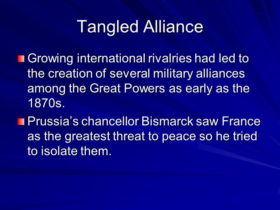 Tangled Alliance Growing international rivalries had led to the creation of several military alliances among the Great Powers as early as the 1870s.