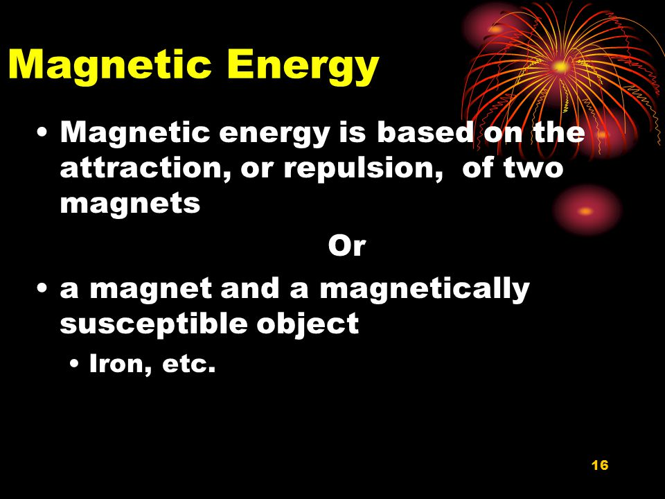 Magnetic Energy Magnetic energy is based on the attraction, or repulsion, of two magnets. Or. a magnet and a magnetically susceptible object.